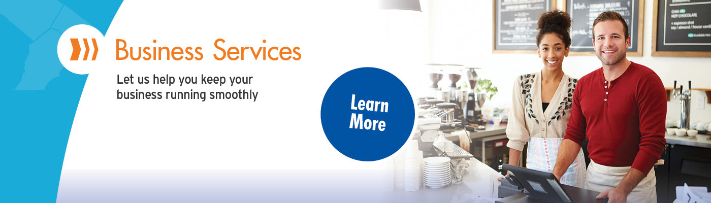 Business Services. Let us help keep your business running smoothly. Learn more.