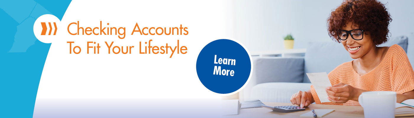 Checking accounts to fit your lifestyle. Learn more.